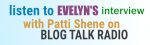 Listen to Evelyn's Interview with Patti Shene on Blog Talk Radio
